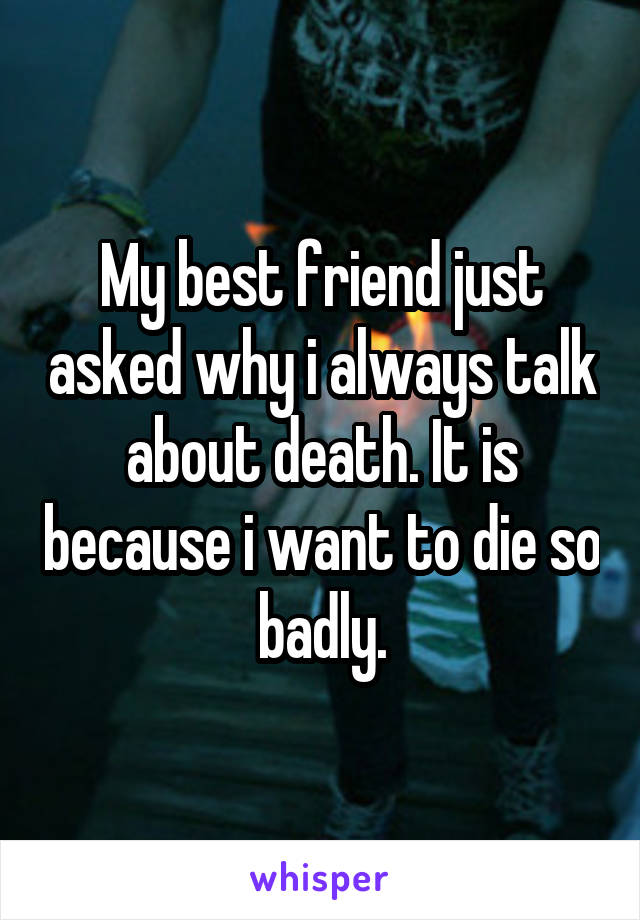 My best friend just asked why i always talk about death. It is because i want to die so badly.