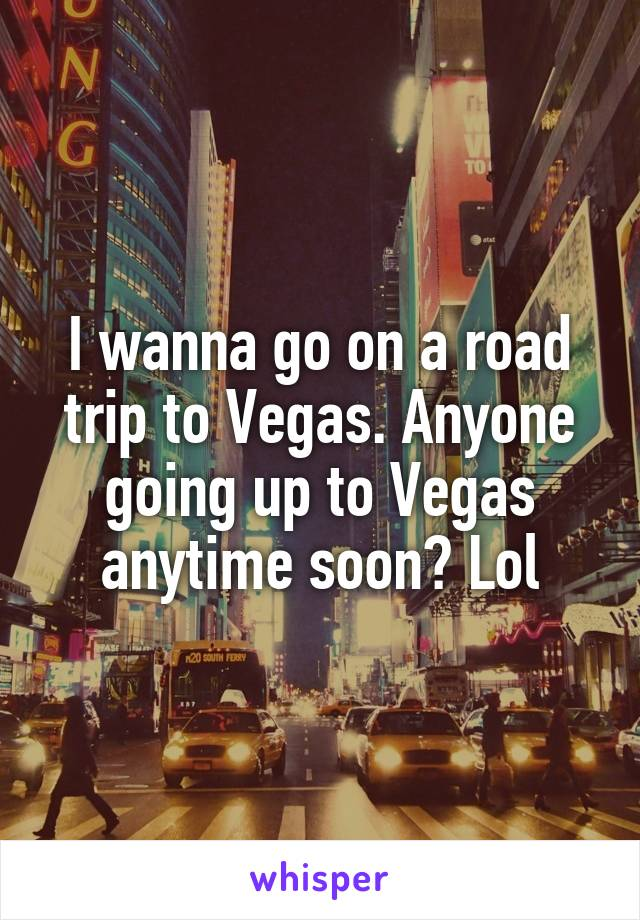 I wanna go on a road trip to Vegas. Anyone going up to Vegas anytime soon? Lol