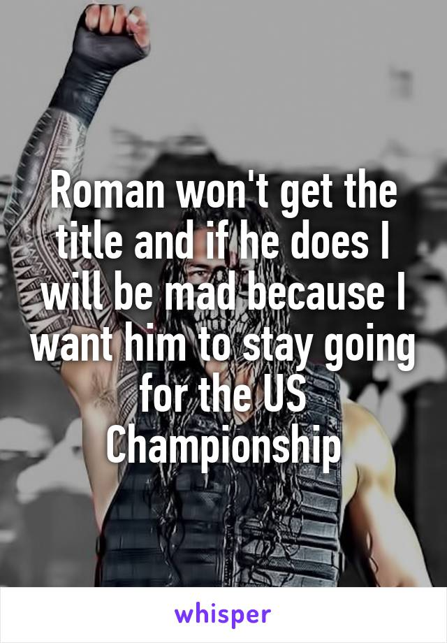 Roman won't get the title and if he does I will be mad because I want him to stay going for the US Championship