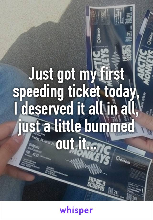 Just got my first speeding ticket today, I deserved it all in all, just a little bummed out it...
