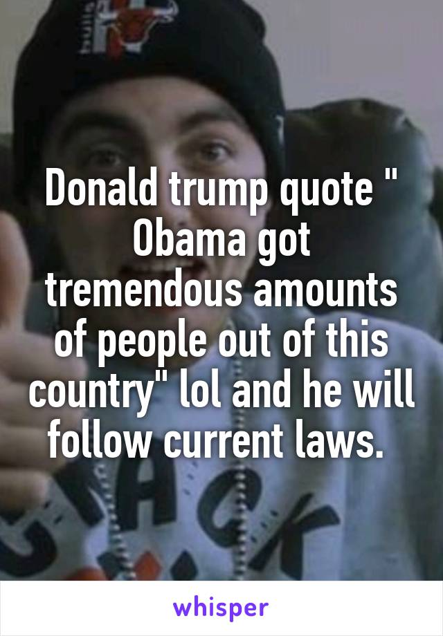 "Donald trump quote "" Obama got tremendous amounts of people out of this country"" lol and he will follow current laws."