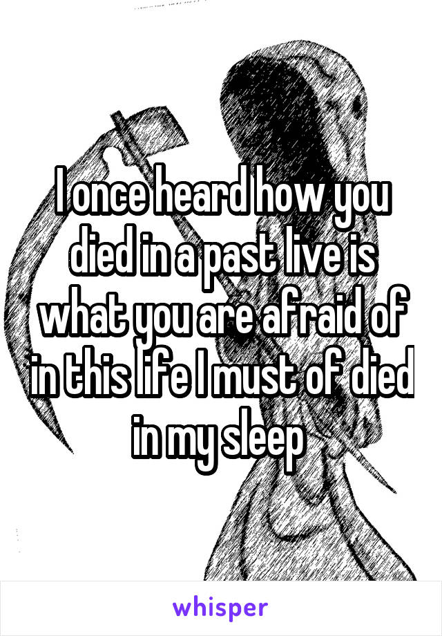 I once heard how you died in a past live is what you are afraid of in this life I must of died in my sleep