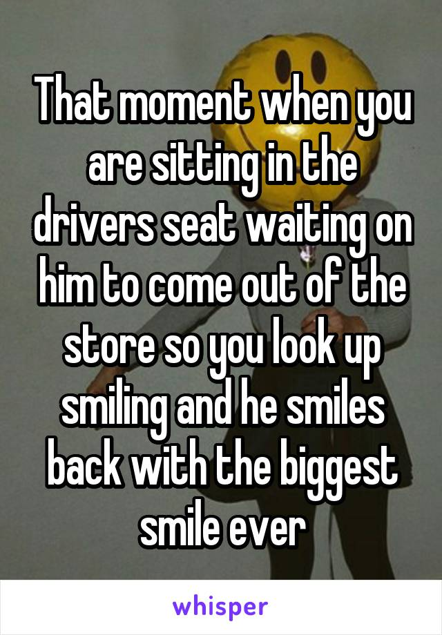 That moment when you are sitting in the drivers seat waiting on him to come out of the store so you look up smiling and he smiles back with the biggest smile ever