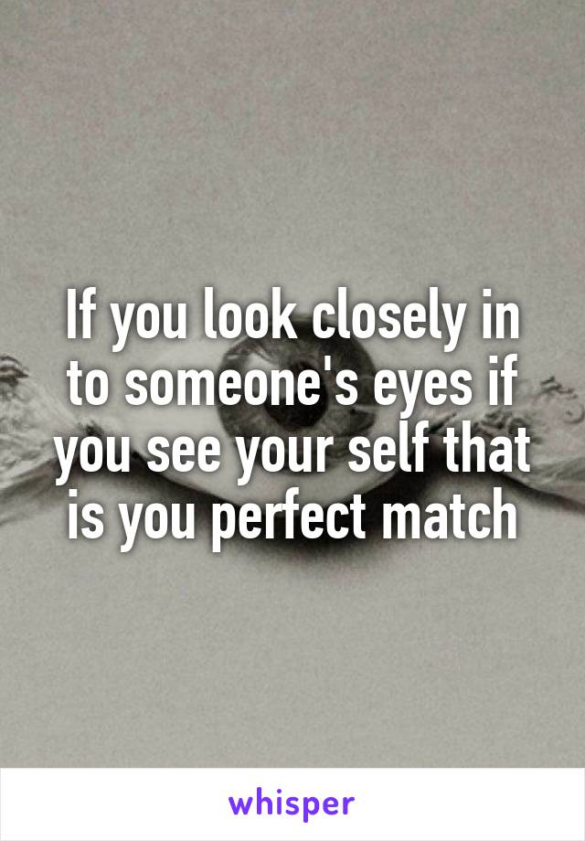 If you look closely in to someone's eyes if you see your self that is you perfect match