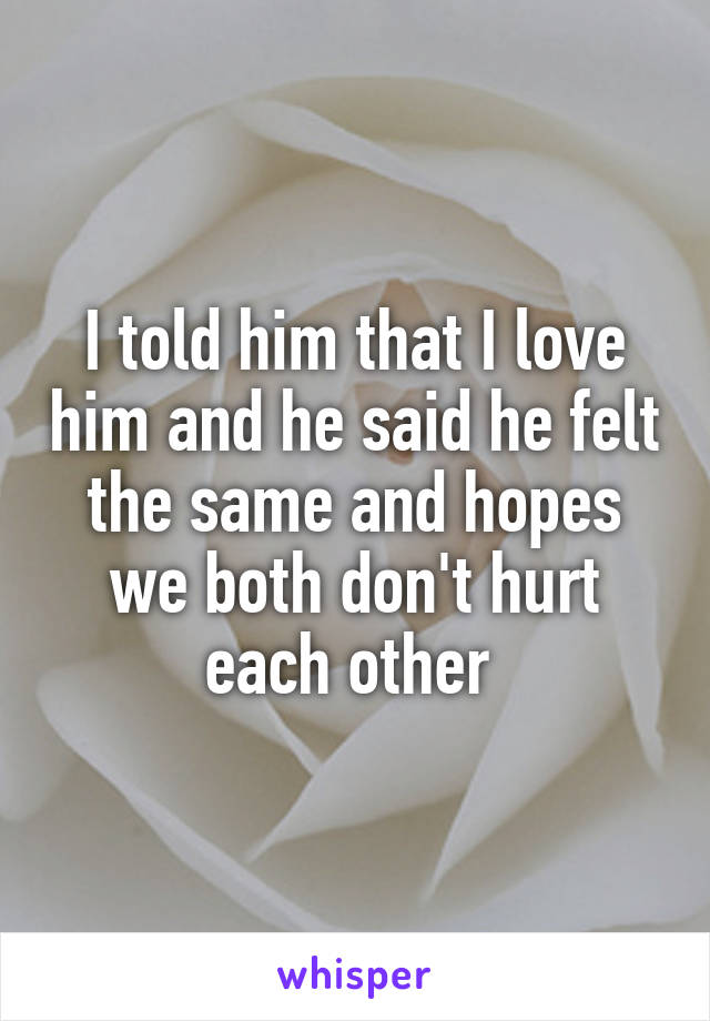 I told him that I love him and he said he felt the same and hopes we both don't hurt each other