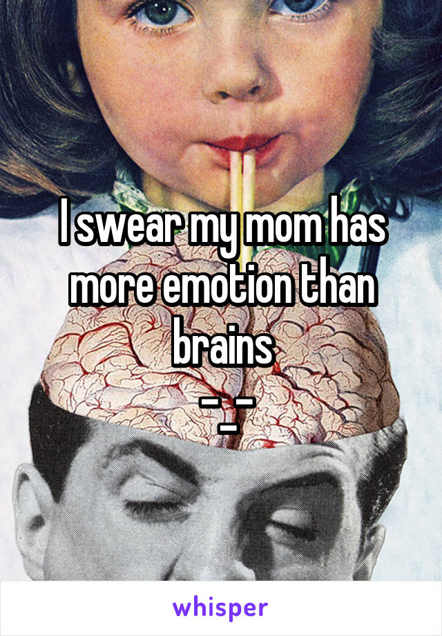 I swear my mom has more emotion than brains  -_-