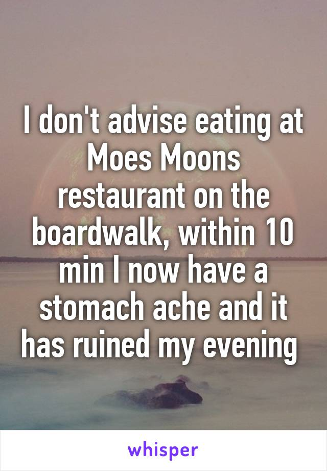 I don't advise eating at Moes Moons restaurant on the boardwalk, within 10 min I now have a stomach ache and it has ruined my evening