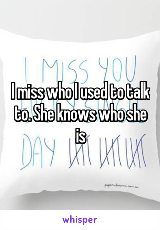 I miss who I used to talk to. She knows who she is