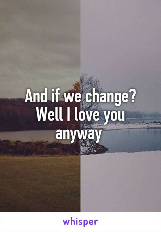 And if we change? Well I love you anyway