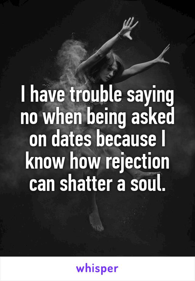 I have trouble saying no when being asked on dates because I know how rejection can shatter a soul.