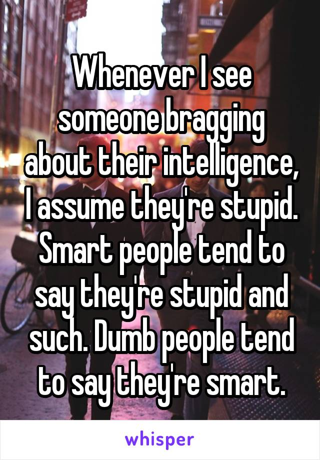 Whenever I see someone bragging about their intelligence, I assume they're stupid. Smart people tend to say they're stupid and such. Dumb people tend to say they're smart.