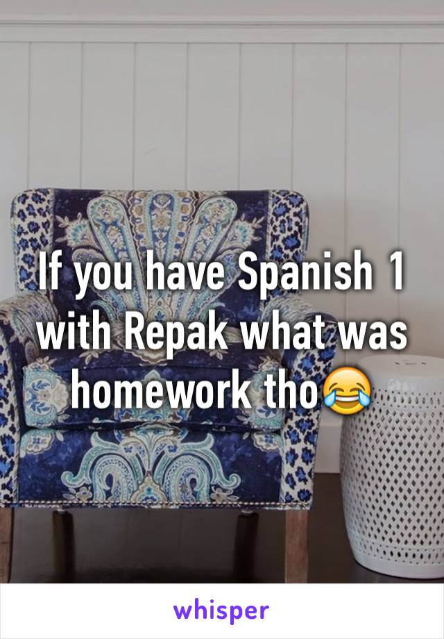 If you have Spanish 1 with Repak what was homework tho😂