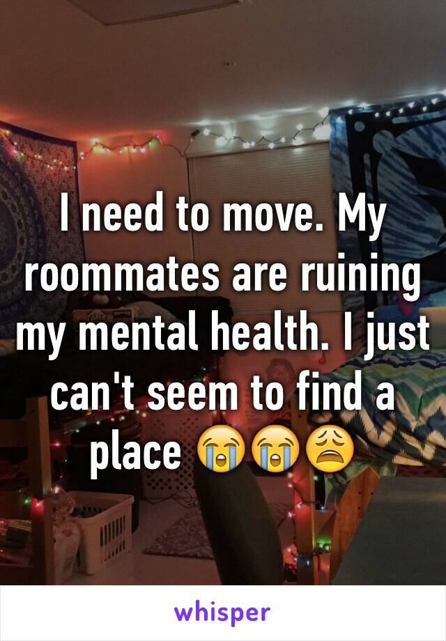 I need to move. My roommates are ruining my mental health. I just can't seem to find a place 😭😭😩