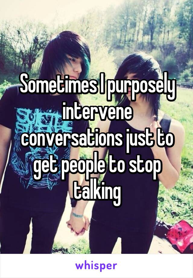 Sometimes I purposely intervene conversations just to get people to stop talking