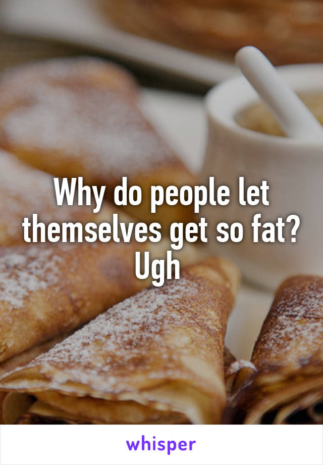 Why do people let themselves get so fat? Ugh