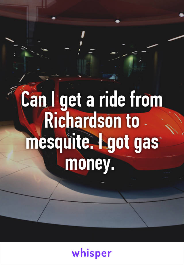Can I get a ride from Richardson to mesquite. I got gas money.