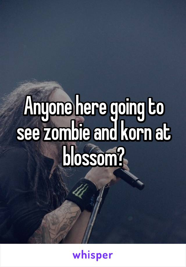 Anyone here going to see zombie and korn at blossom?