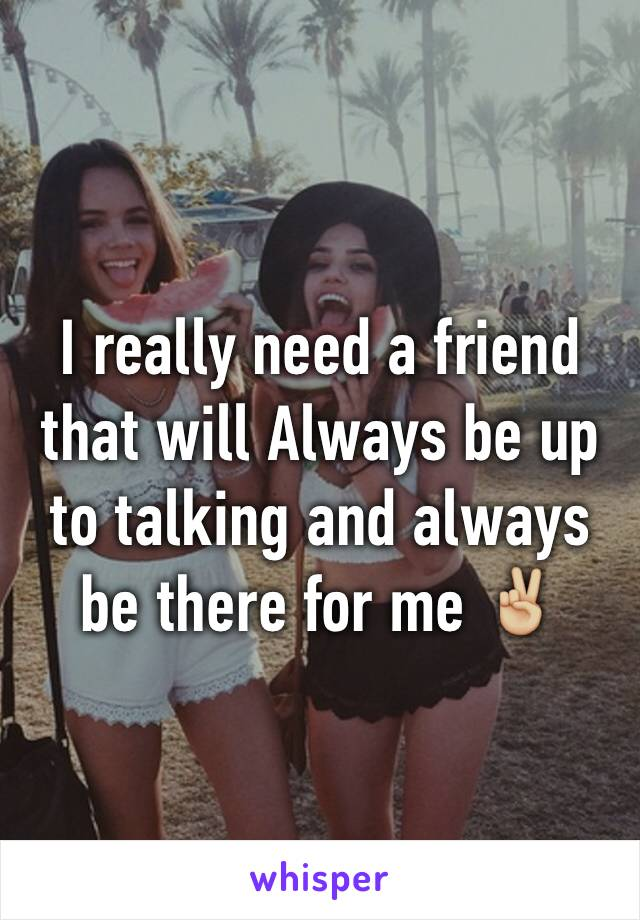 I really need a friend that will Always be up to talking and always be there for me ✌🏼️