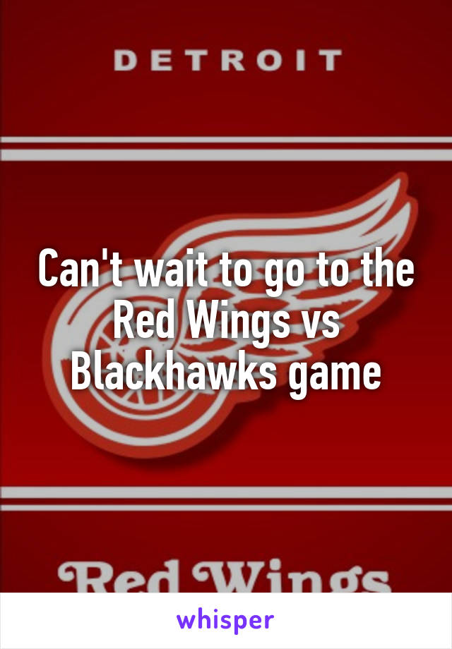 Can't wait to go to the Red Wings vs Blackhawks game
