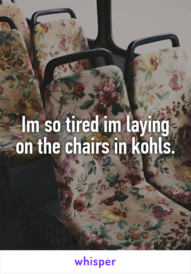 Im so tired im laying on the chairs in kohls.