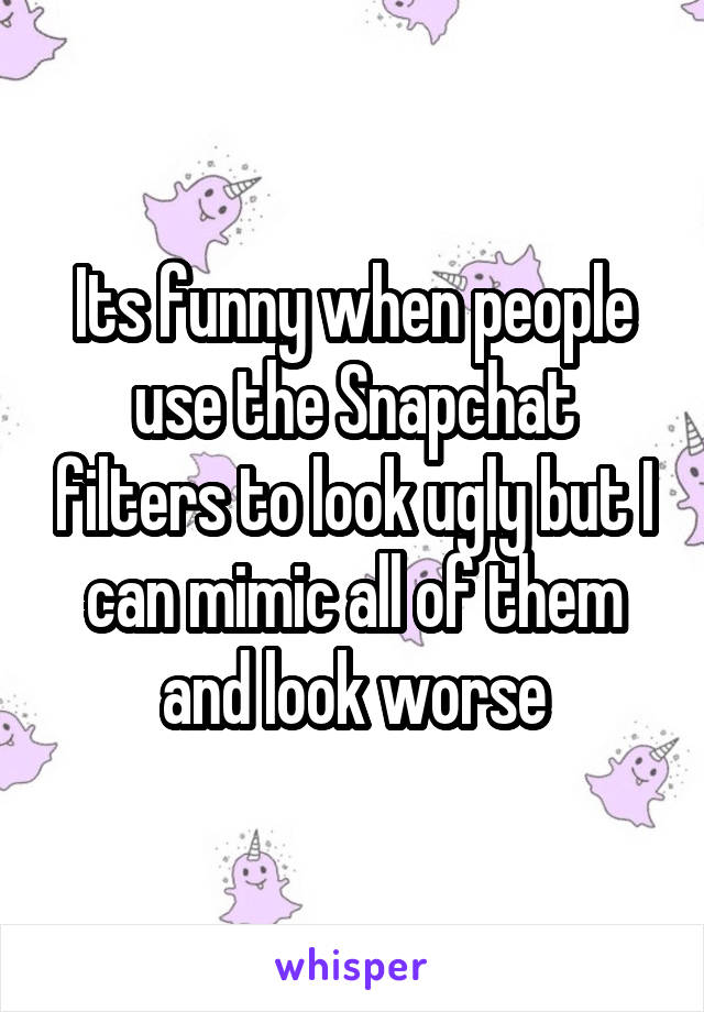 Its funny when people use the Snapchat filters to look ugly but I can mimic all of them and look worse