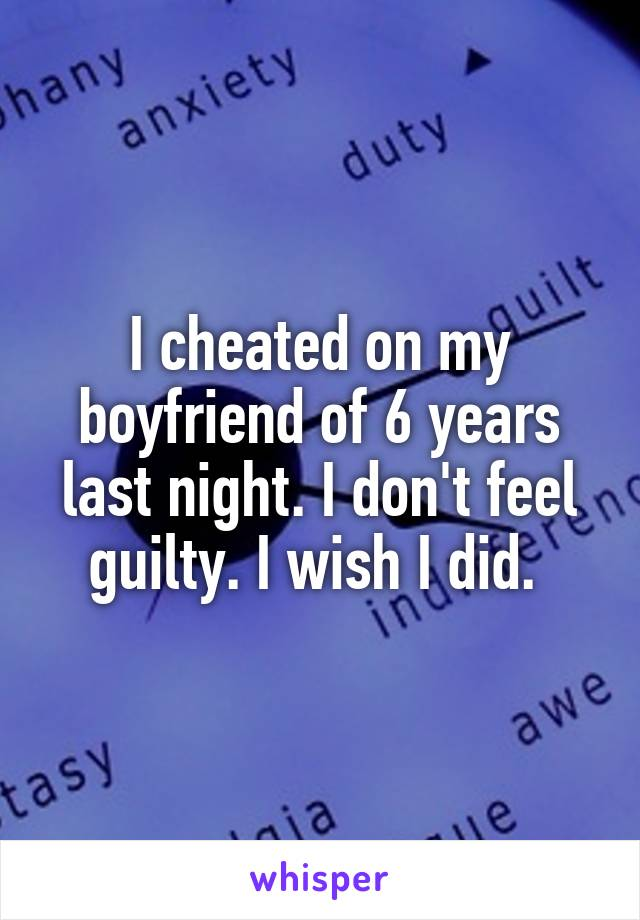I cheated on my boyfriend of 6 years last night. I don't feel guilty. I wish I did.
