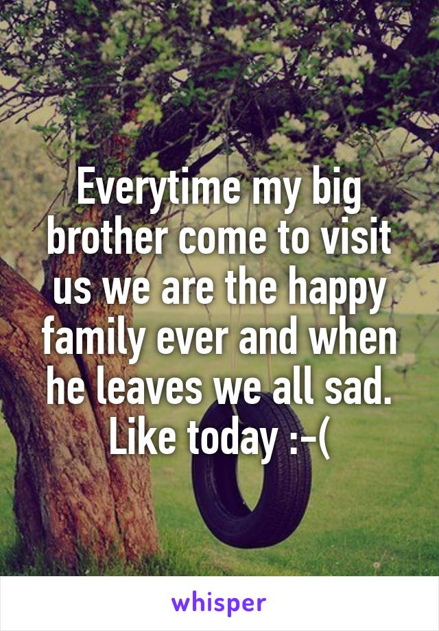 Everytime my big brother come to visit us we are the happy family ever and when he leaves we all sad. Like today :-(