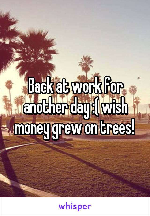 Back at work for another day :( wish money grew on trees!