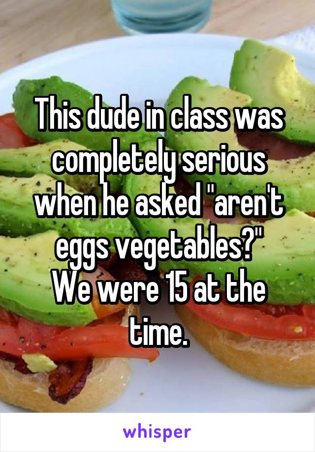 "This dude in class was completely serious when he asked ""aren't eggs vegetables?"" We were 15 at the time."