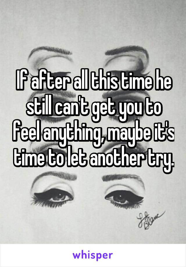 If after all this time he still can't get you to feel anything, maybe it's time to let another try.