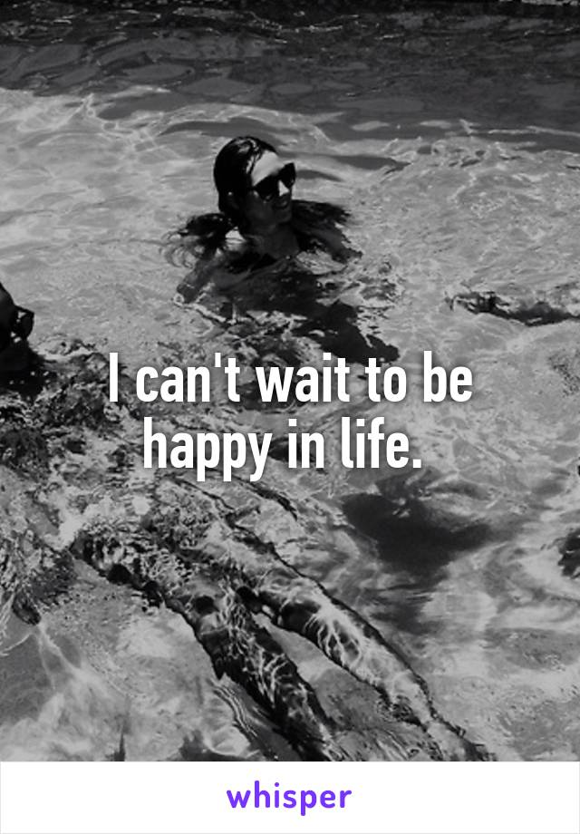 I can't wait to be happy in life.