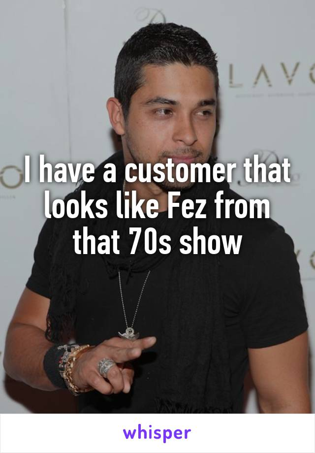 I have a customer that looks like Fez from that 70s show