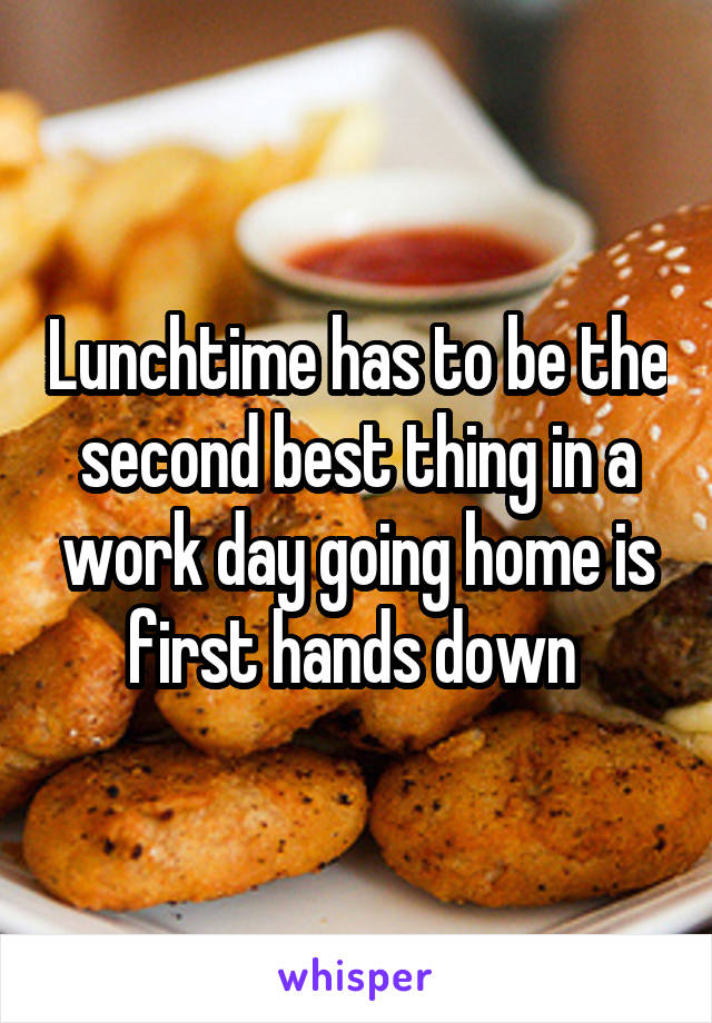 Lunchtime has to be the second best thing in a work day going home is first hands down