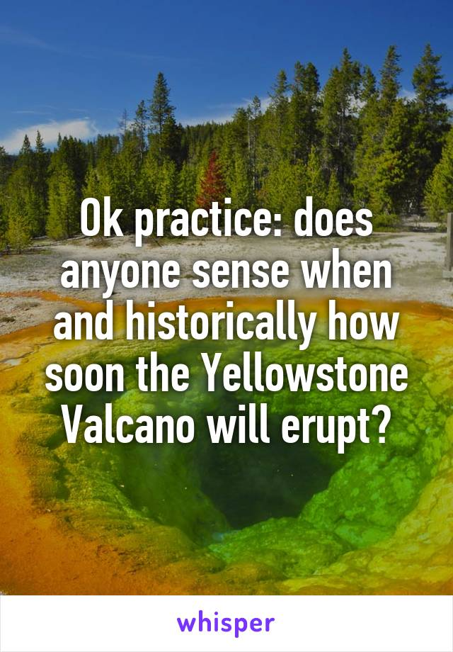Ok practice: does anyone sense when and historically how soon the Yellowstone Valcano will erupt?