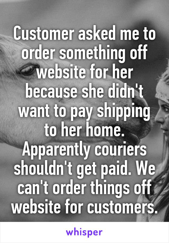 Customer asked me to order something off website for her because she didn't want to pay shipping to her home. Apparently couriers shouldn't get paid. We can't order things off website for customers.