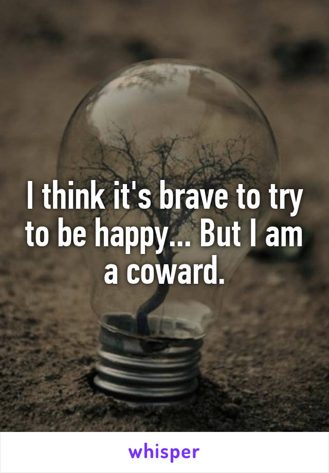 I think it's brave to try to be happy... But I am a coward.
