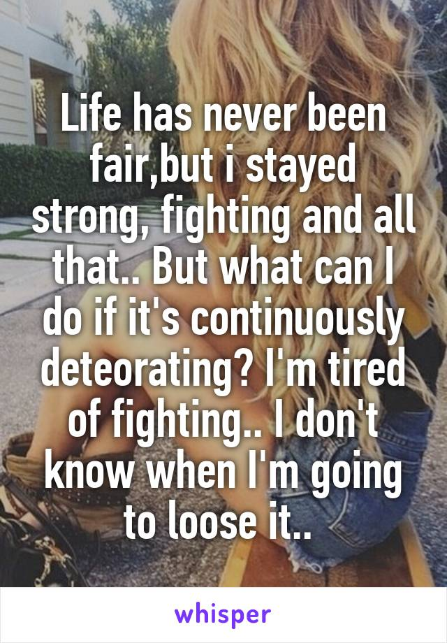 Life has never been fair,but i stayed strong, fighting and all that.. But what can I do if it's continuously deteorating? I'm tired of fighting.. I don't know when I'm going to loose it..