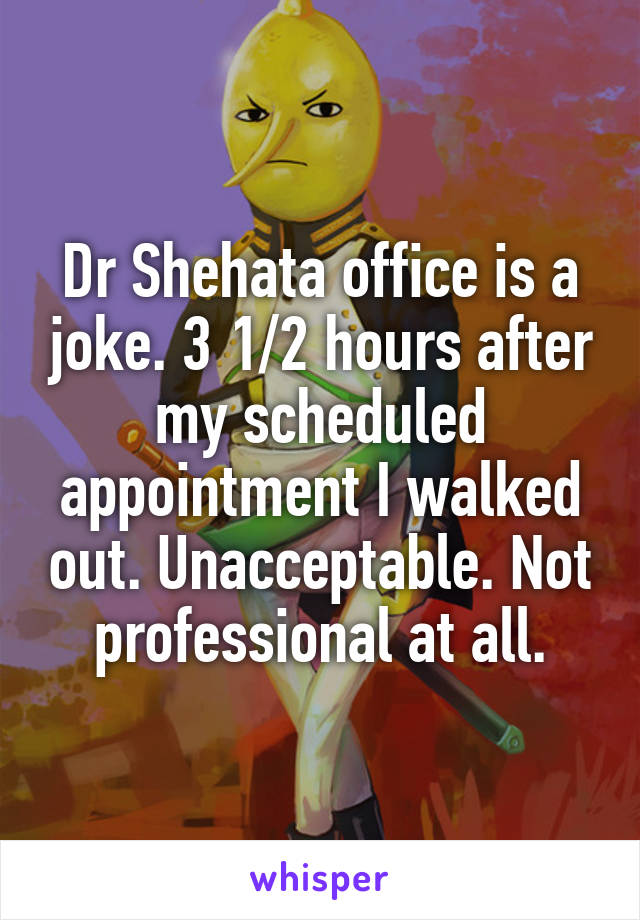 Dr Shehata office is a joke. 3 1/2 hours after my scheduled appointment I walked out. Unacceptable. Not professional at all.