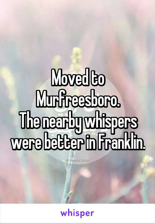 Moved to Murfreesboro. The nearby whispers were better in Franklin.