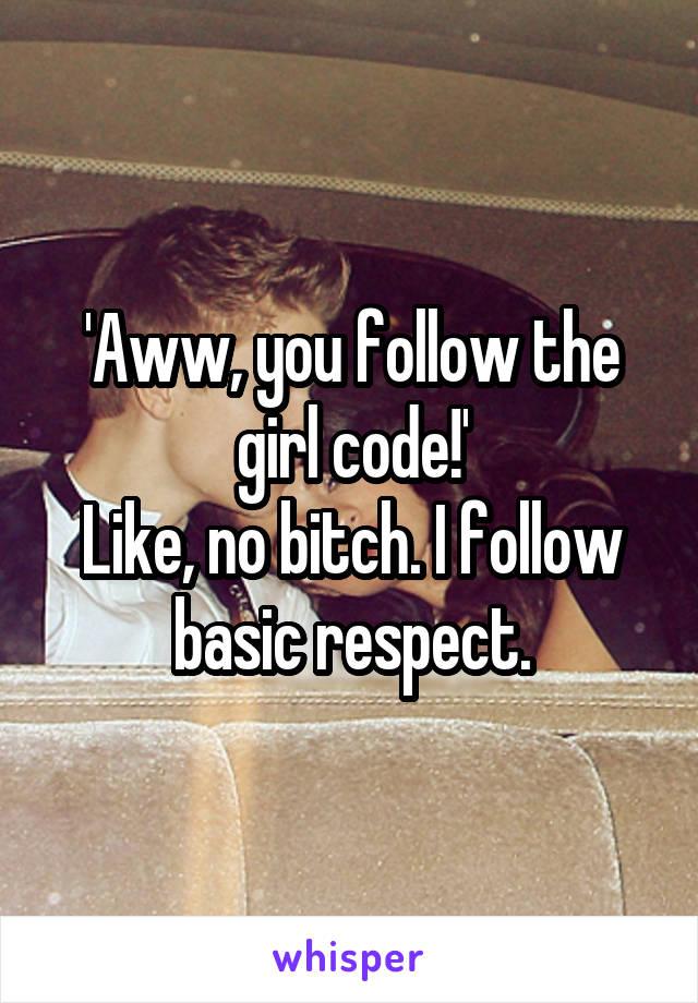 'Aww, you follow the girl code!' Like, no bitch. I follow basic respect.