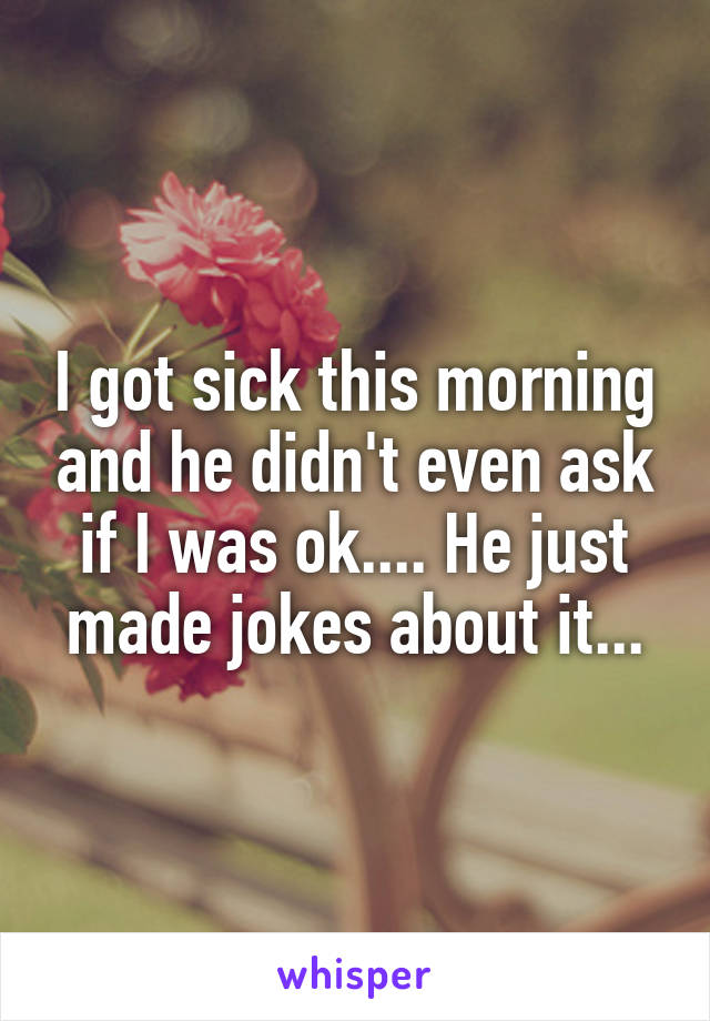 I got sick this morning and he didn't even ask if I was ok.... He just made jokes about it...