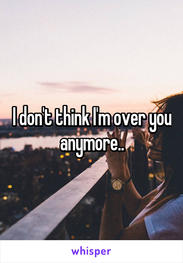 I don't think I'm over you anymore..