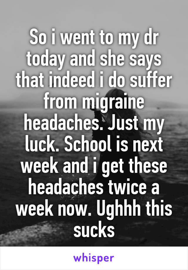 So i went to my dr today and she says that indeed i do suffer from migraine headaches. Just my luck. School is next week and i get these headaches twice a week now. Ughhh this sucks