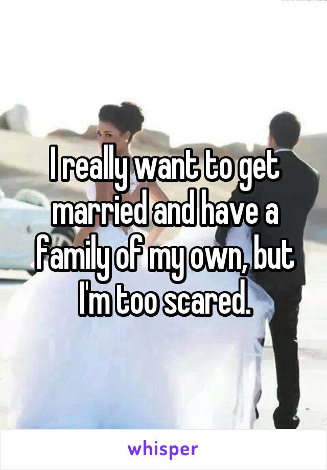 I really want to get married and have a family of my own, but I'm too scared.