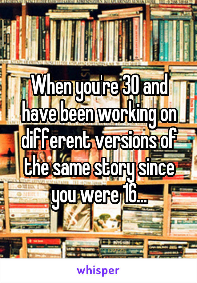 When you're 30 and have been working on different versions of the same story since you were 16...
