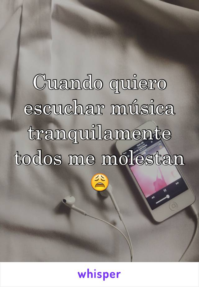 Cuando quiero escuchar música tranquilamente todos me molestan 😩
