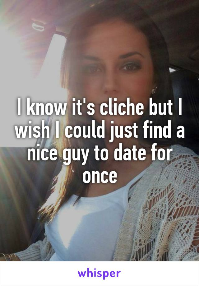 I know it's cliche but I wish I could just find a nice guy to date for once