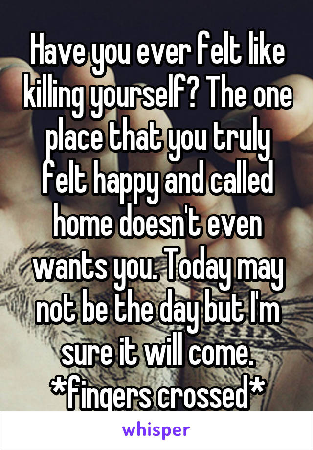 Have you ever felt like killing yourself? The one place that you truly felt happy and called home doesn't even wants you. Today may not be the day but I'm sure it will come. *fingers crossed*