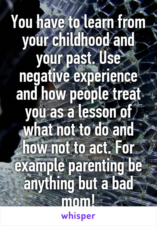 You have to learn from your childhood and your past. Use negative experience and how people treat you as a lesson of what not to do and how not to act. For example parenting be anything but a bad mom!