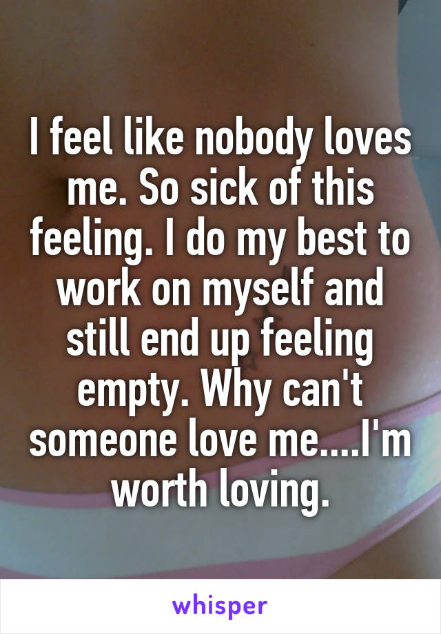 I feel like nobody loves me. So sick of this feeling. I do my best to work on myself and still end up feeling empty. Why can't someone love me....I'm worth loving.
